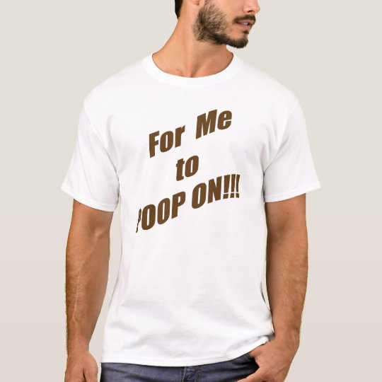 For Me to Poop On!!! T-shirt