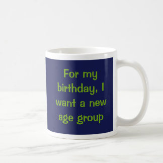 For my birthday, I want a new age group. Basic White Mug