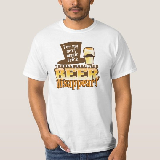 For my next MAGIC TRICK I shall make this beer Dis T-Shirt