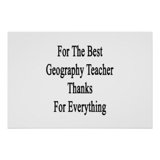 For The Best Geography Teacher Thanks For Everythi Poster