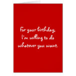 For your birthday,I'm willing to do whatever yo... Greeting Cards