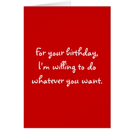 For your birthday,I'm willing to do whatever yo