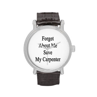 Forget About Me Save My Carpenter Wristwatches