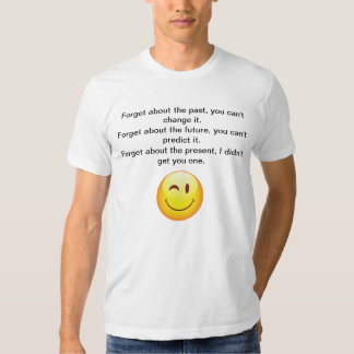 Forget About the Present. I Didn't Get You One. Shirt