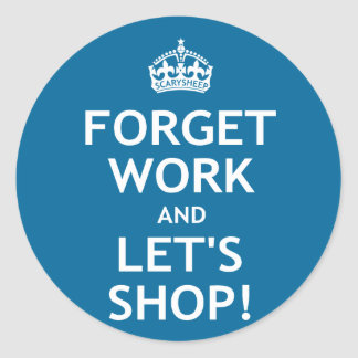 Forget Work and Let s Shop Round Sticker