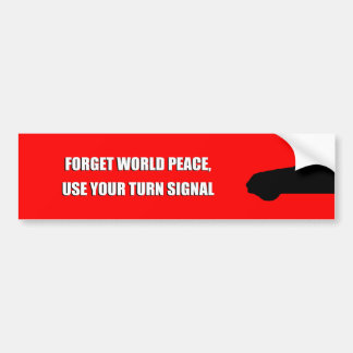 FORGET WORLD PEACE, USE YOUR TURN SIGNAL. BUMPER STICKER