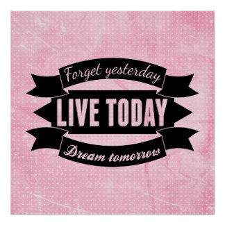 Forget yesterday,live today,dream tomorrow poster