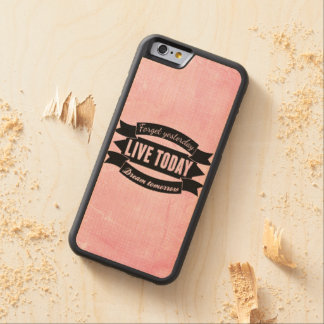 Forget yesterday,live today,dream tomorrow maple iPhone 6 bumper
