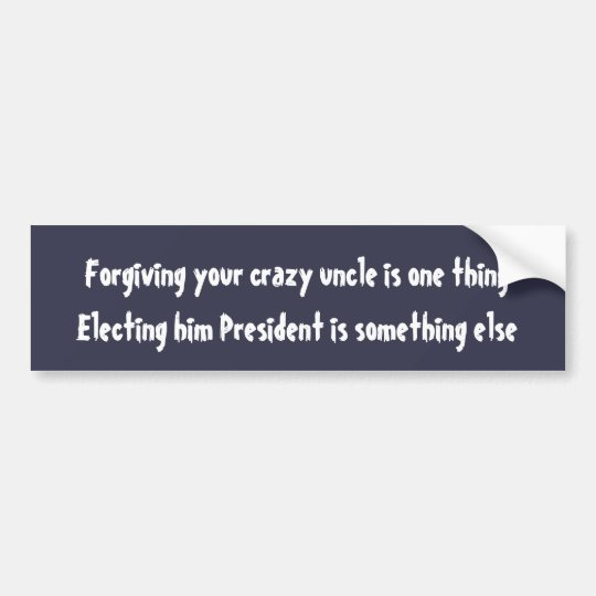 Forgiving your crazy uncle is one thing ... bumper sticker