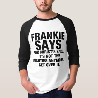 FRANKIE SAYS...EIGHTIES...GET OVER IT T-Shirt
