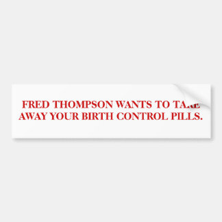 FRED THOMPSON WANTS TO TAKE AWAY YOUR BIRTH CONTRL BUMPER STICKER