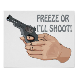 Freeze Or Ill Shoot Posters