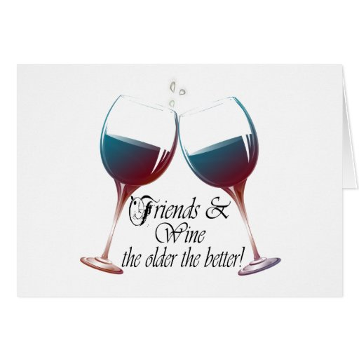 Friends and Wine, the older the better, Wine Gifts Greeting Card