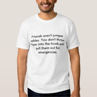 Friends aren't jumper cables. You don't throw t... T-shirts
