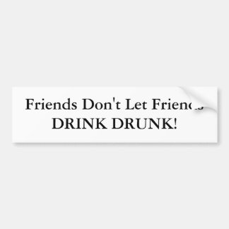 Friends Don t Let Friends DRINK DRUNK Bumper Sticker
