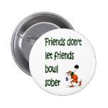 Friends don't let friends bowl sober 6 cm round badge