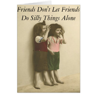Friends Don't Let Friends Do Silly Things Alone Card