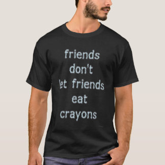 Friends don't let friends eat crayons... funny T-Shirt