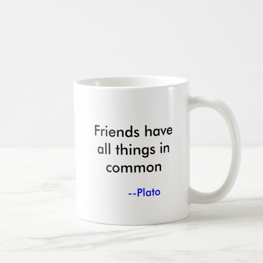 Friends have all things in common, --Plato Coffee