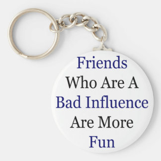 Friends Who Are A Bad Influence Are More Fun Basic Round Button Key Ring