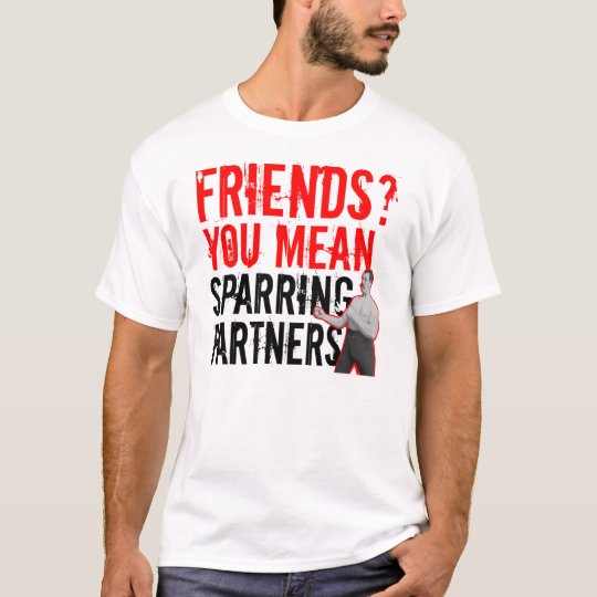 Friends? You Mean Training Partners MMA T-shirt