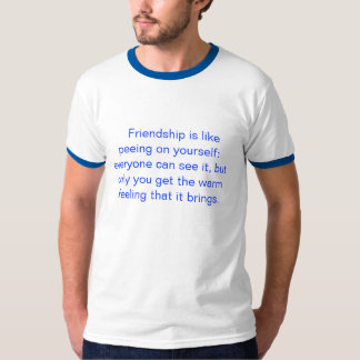 Friendship is like peeing on yourself: every... T-Shirt