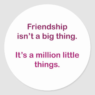 Friendship isn't a big thing. classic round sticker