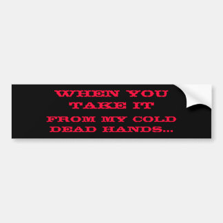 From My Cold Dead Hands..., When You Take It Bumper Sticker