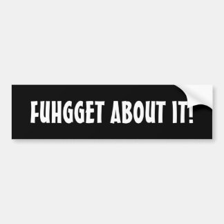 Fughet About It! Bumper Stickers