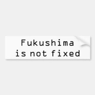 Fukushima is not fixed bumper sticker
