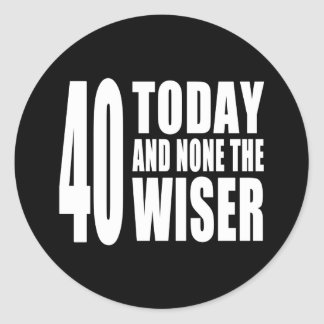 Funny 40th Birthdays : 40 Today and None the Wiser Classic Round Sticker