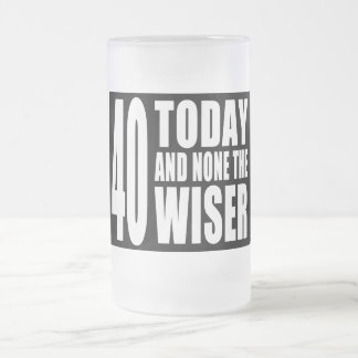 Funny 40th Birthdays 40 Today and None the Wiser Glass Beer Mugs