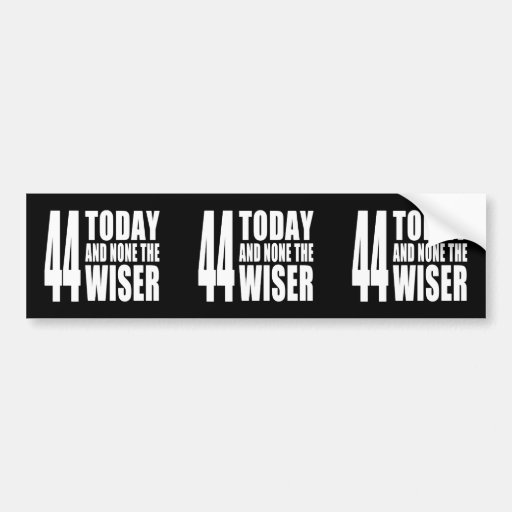 Funny 44th Birthdays : 44 Today and None the Wiser Bumper Sticker