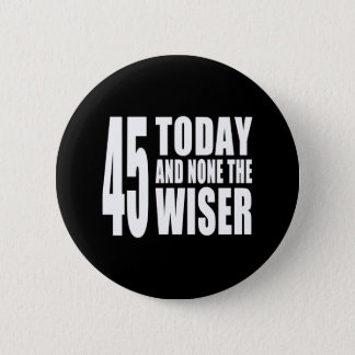 Funny 45th Birthdays : 45 Today and None the Wiser 6 Cm Round Badge