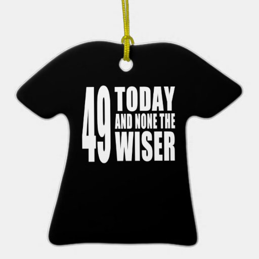 Funny 49th Birthdays : 49 Today and None the Wiser Ornaments