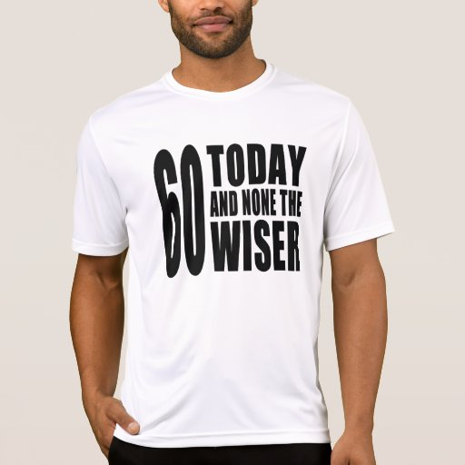 Funny 60th Birthdays : 60 Today and None the Wiser T-shirt