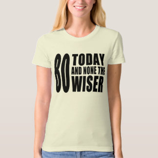 Funny 80th Birthdays : 80 Today and None the Wiser T-Shirt