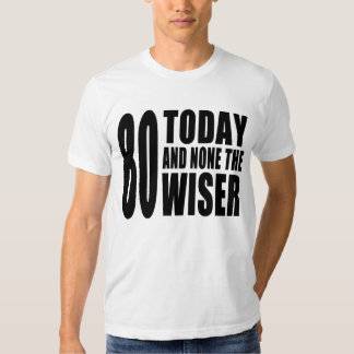 Funny 80th Birthdays : 80 Today and None the Wiser Tee Shirts