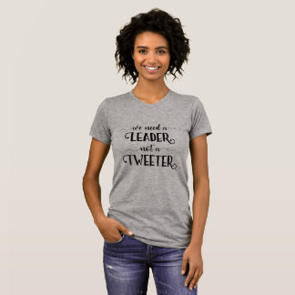 Funny Anti-Trump We Need a Leader Not a Tweeter T-Shirt