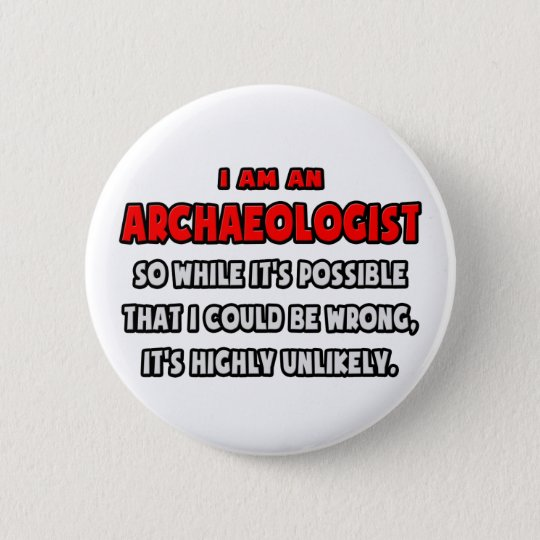 Funny Archaeologist .. Highly Unlikely 6 Cm Round