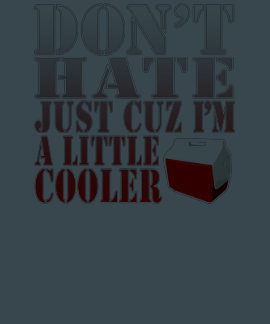 Funny Don t Hate Just Cuz I m a Little Cooler Tshirt