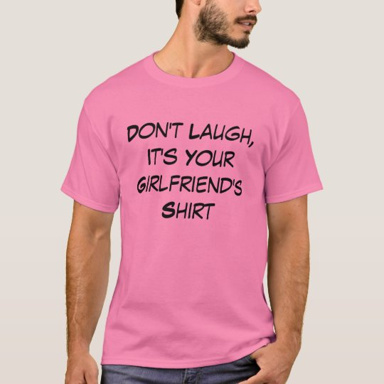 Funny Don't Laugh, It's Your Girlfriend's Shirt