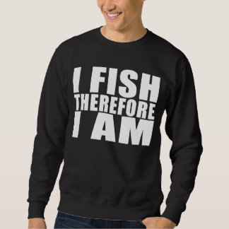 Funny Fishing Quotes Jokes I Fish Therefore I am Sweatshirt