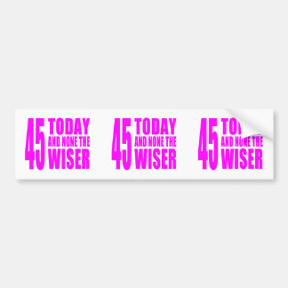 Funny Girls Birthdays  45 Today and None the Wiser Bumper Sticker