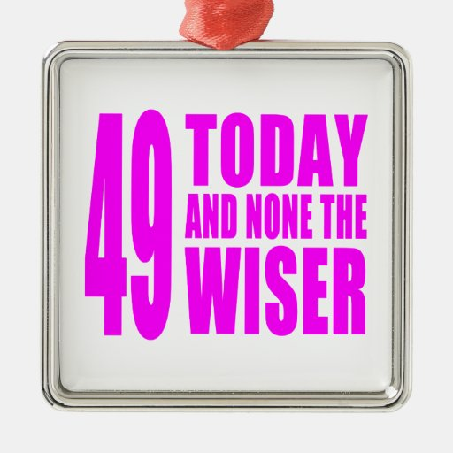 Funny Girls Birthdays  49 Today and None the Wiser Ornaments