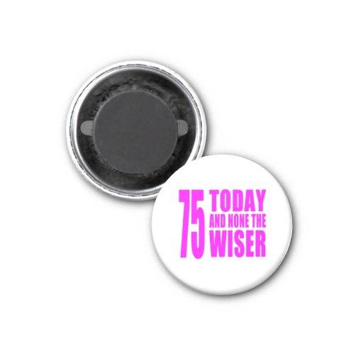 Funny Girls Birthdays  75 Today and None the Wiser Refrigerator Magnet