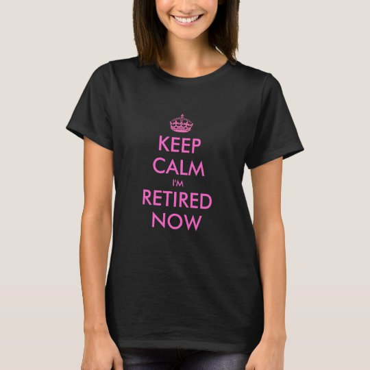 Funny Keep calm i'm retired now t shirt