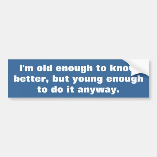 Funny life quote, old enough to know better bumper stickers