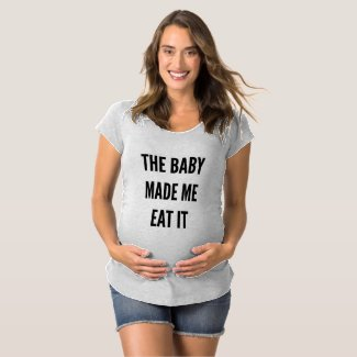 The baby made me maternity T-Shirt