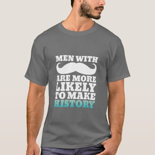 Funny Moustache Quote T-Shirt Makes History